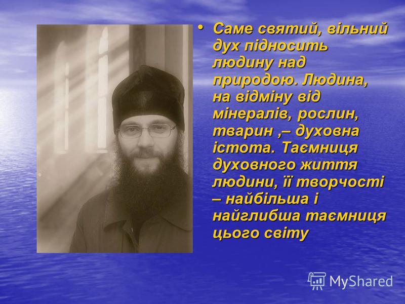 Саме святий, вільний дух підносить людину над природою. Людина, на відміну від мінералів, рослин, тварин,– духовна істота. Таємниця духовного життя людини, її творчості – найбільша і найглибша таємниця цього світу Саме святий, вільний дух підносить л