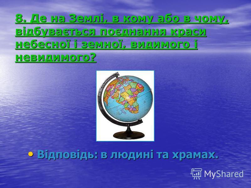 8. Де на Землі, в кому або в чому, відбувається поєднання краси небесної і земної, видимого і невидимого? Відповідь: в людині та храмах. Відповідь: в людині та храмах.