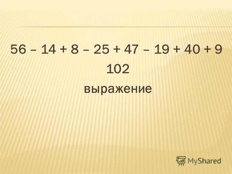 56 – 14 + 8 – 25 + 47 – 19 + 40 + 9 102 выражение