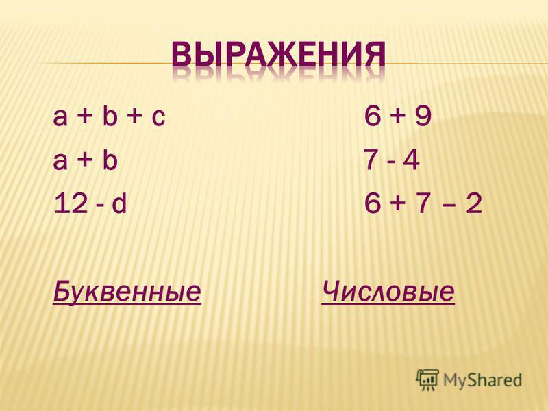 a + b + c 6 + 9 a + b 7 - 4 12 - d 6 + 7 – 2 Буквенные Числовые