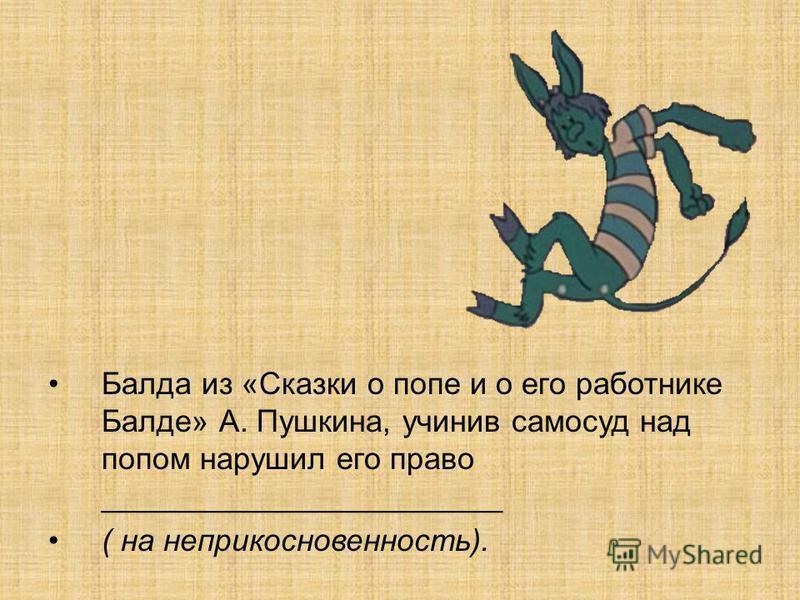 Балда из «Сказки о попе и о его работнике Балде» А. Пушкина, учинив самосуд над попом нарушил его право _______________________ ( на неприкосновенность).