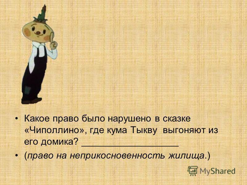 Какое право было нарушено в сказке «Чиполлино», где кума Тыкву выгоняют из его домика? __________________ (право на неприкосновенность жилища.)