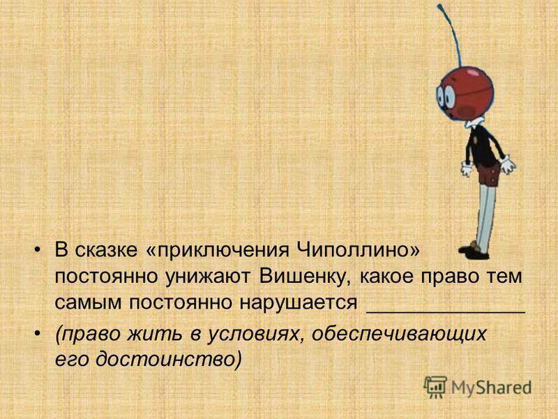 В сказке «приключения Чиполлино» постоянно унижают Вишенку, какое право тем самым постоянно нарушается _____________ (право жить в условиях, обеспечивающих его достоинство)