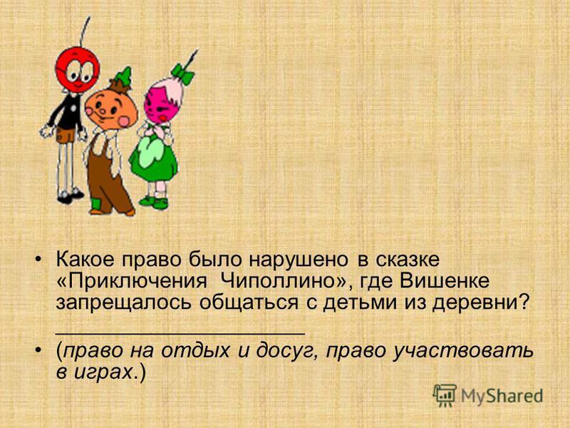 Какое право было нарушено в сказке «Приключения Чиполлино», где Вишенке запрещалось общаться с детьми из деревни? ____________________ (право на отдых и досуг, право участвовать в играх.)
