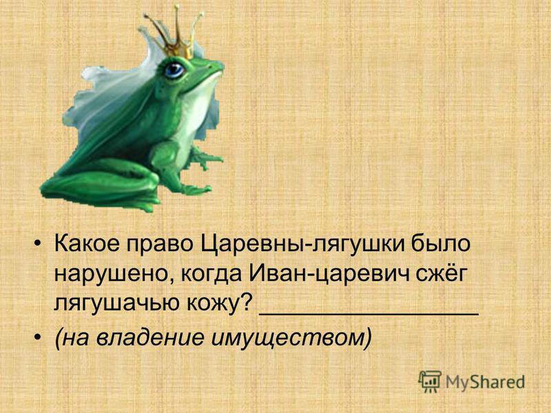 Какое право Царевны-лягушки было нарушено, когда Иван-царевич сжёг лягушачью кожу? ________________ (на владение имуществом)