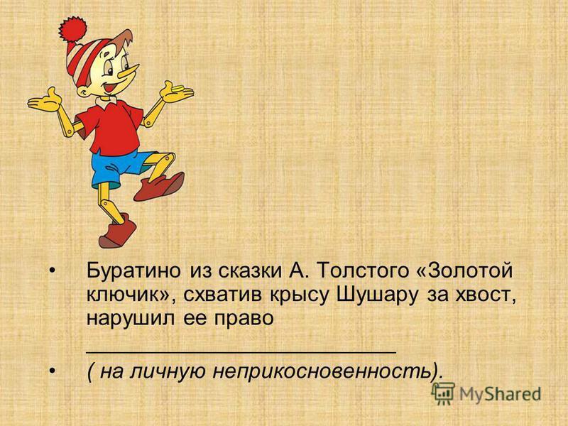 Буратино из сказки А. Толстого «Золотой ключик», схватив крысу Шушару за хвост, нарушил ее право _________________________ ( на личную неприкосновенность).