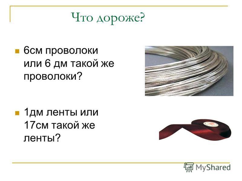 Что дороже? 6 см проволоки или 6 дм такой же проволоки? 1 дм ленты или 17 см такой же ленты?