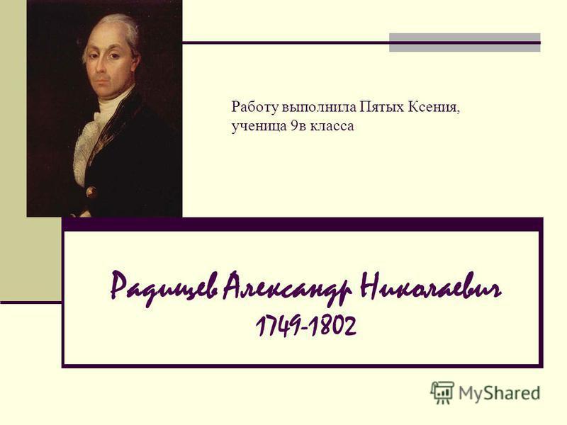 Радищев Александр Николаевич 1749-1802 Работу выполнила Пятых Ксения, ученица 9 в класса