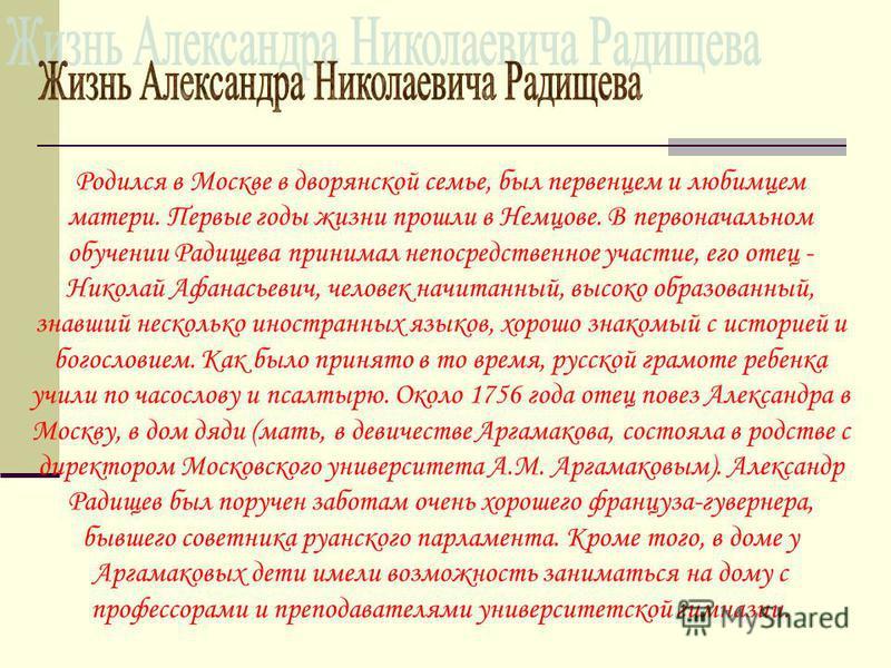 Родился в Москве в дворянской семье, был первенцем и любимцем матери. Первые годы жизни прошли в Немцове. В первоначальном обучении Радищева принимал непосредственное участие, его отец - Николай Афанасьевич, человек начитанный, высоко образованный, з