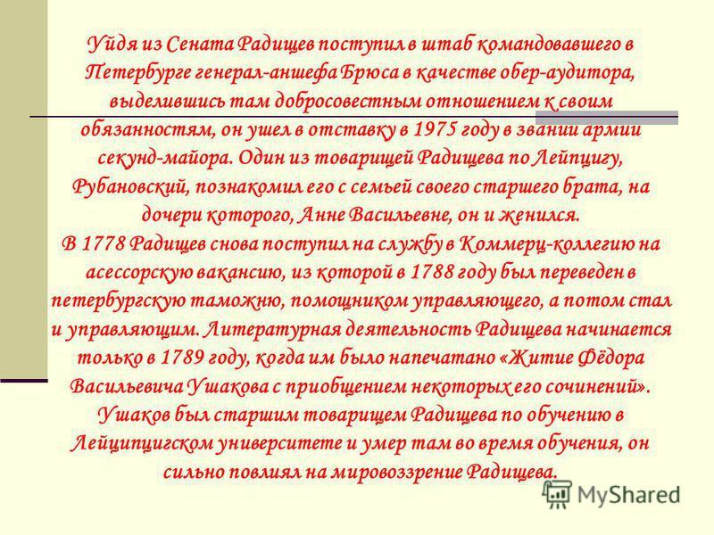 Уйдя из Сената Радищев поступил в штаб командовавшего в Петербурге генерал-аншефа Брюса в качестве обер-аудитора, выделившись там добросовестным отношением к своим обязанностям, он ушел в отставку в 1975 году в звании армии секунд-майора. Один из тов
