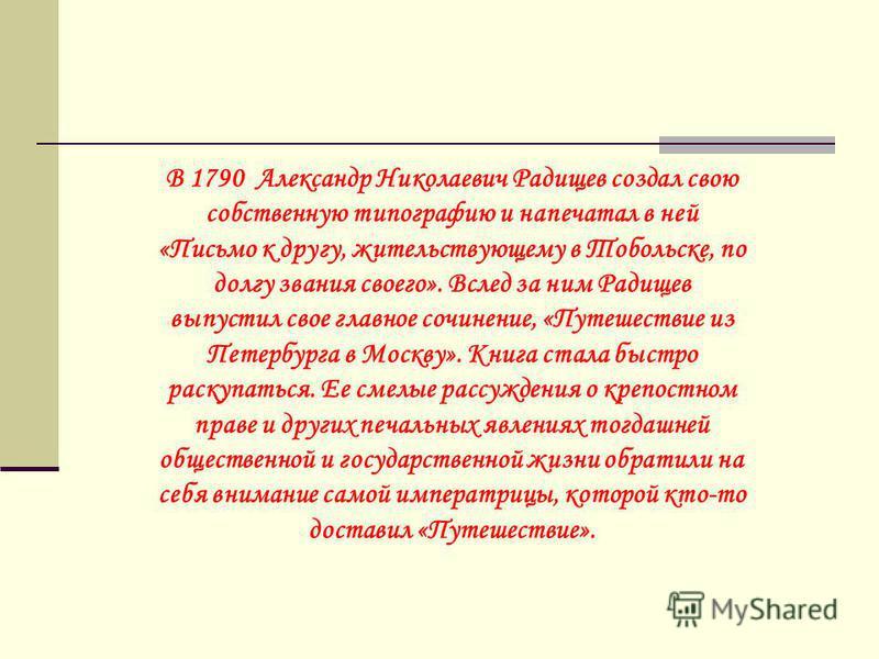 В 1790 Александр Николаевич Радищев создал свою собственную типографию и напечатал в ней «Письмо к другу, жительствующему в Тобольске, по долгу звания своего». Вслед за ним Радищев выпустил свое главное сочинение, «Путешествие из Петербурга в Москву»