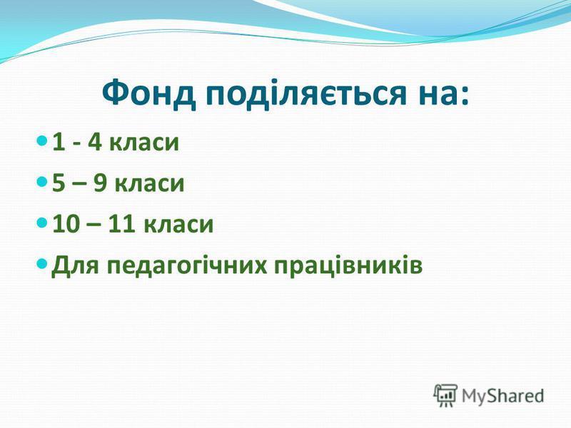 Фонд поділяється на: 1 - 4 класи 5 – 9 класи 10 – 11 класи Для педагогічних працівників