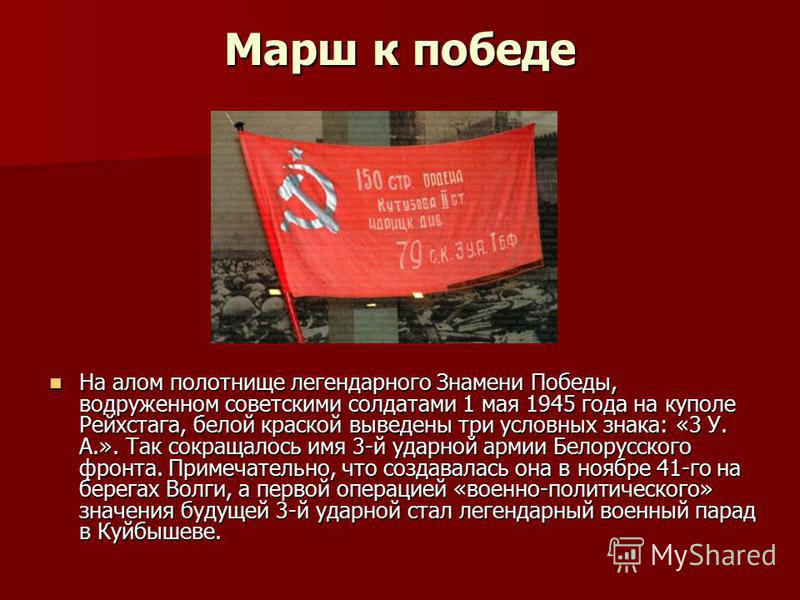 Марш к победе На алом полотнище легендарного Знамени Победы, водруженном советскими солдатами 1 мая 1945 года на куполе Рейхстага, белой краской выведены три условных знака: «3 У. А.». Так сокращалось имя 3-й ударной армии Белорусского фронта. Примеч