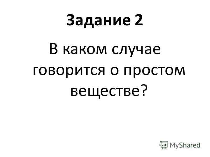Задание 2 В каком случае говорится о простом веществе?