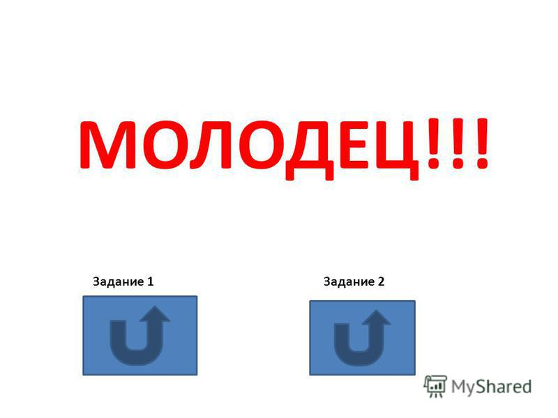 МОЛОДЕЦ!!! Задание 1 Задание 2