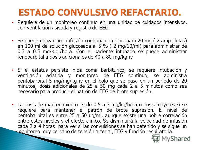 Requiere de un monitoreo continuo en una unidad de cuidados intensivos, con ventilación asistida y registro de EEG. Se puede utilizar una infusión continua con diacepam 20 mg ( 2 ampolletas) en 100 ml de solución glucosada al 5 % ( 2 mg/10/ml) para a