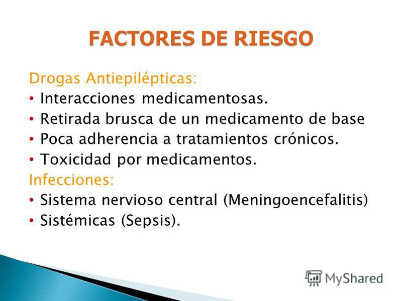 Drogas Antiepilépticas: Interacciones medicamentosas. Retirada brusca de un medicamento de base Poca adherencia a tratamientos crónicos. Toxicidad por medicamentos. Infecciones: Sistema nervioso central (Meningoencefalitis) Sistémicas (Sepsis).