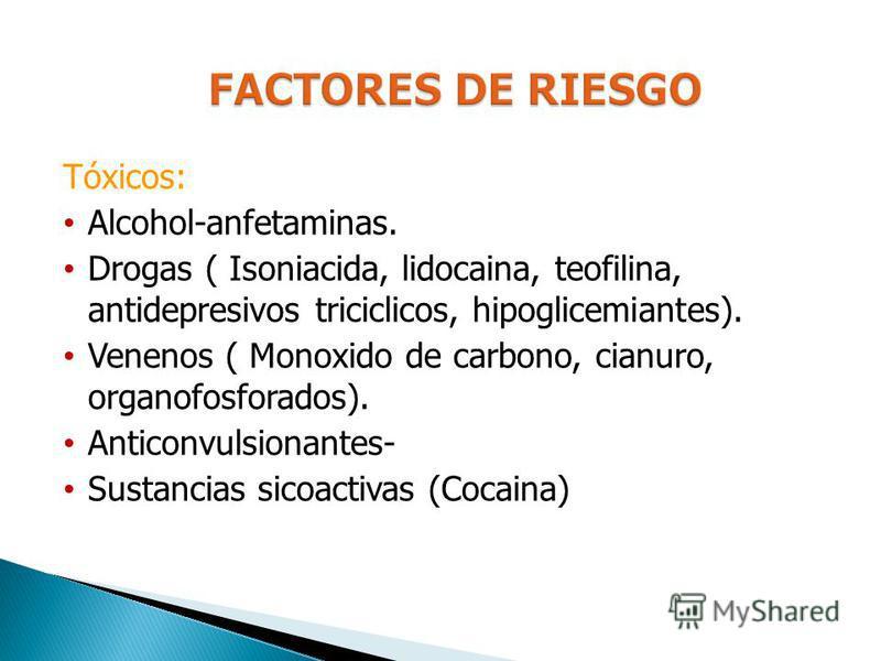 Tóxicos: Alcohol-anfetaminas. Drogas ( Isoniacida, lidocaina, teofilina, antidepresivos triciclicos, hipoglicemiantes). Venenos ( Monoxido de carbono, cianuro, organofosforados). Anticonvulsionantes- Sustancias sicoactivas (Cocaina)