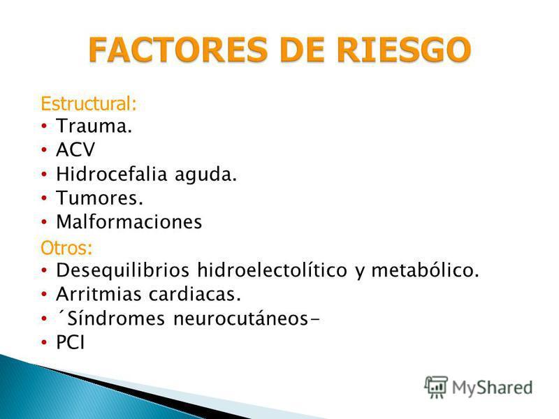Estructural: Trauma. ACV Hidrocefalia aguda. Tumores. Malformaciones Otros: Desequilibrios hidroelectolítico y metabólico. Arritmias cardiacas. ´Síndromes neurocutáneos- PCI