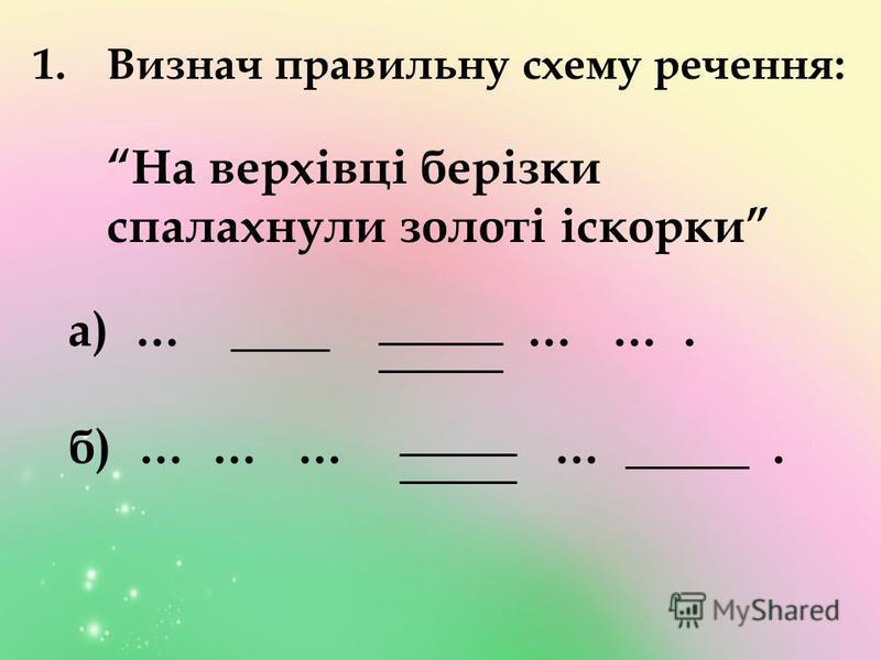 1.Визнач правильну схему речення: На верхівці берізки спалахнули золоті іскорки а) … ____ … …. б) … … … … _____.