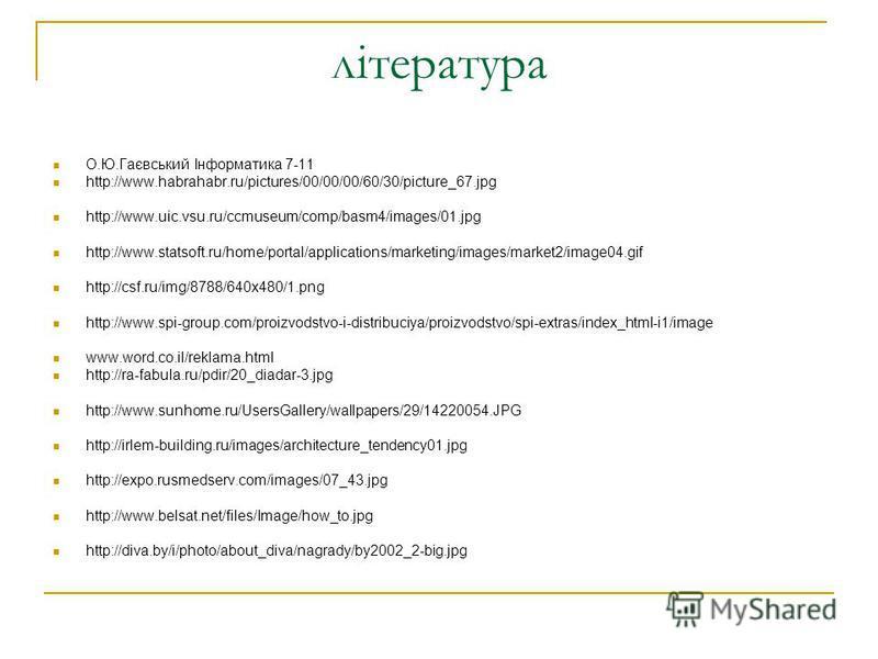 література О.Ю.Гаєвський Інформатика 7-11 http://www.habrahabr.ru/pictures/00/00/00/60/30/picture_67.jpg http://www.uic.vsu.ru/ccmuseum/comp/basm4/images/01.jpg http://www.statsoft.ru/home/portal/applications/marketing/images/market2/image04.gif http