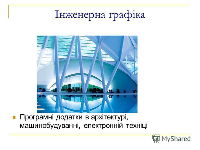 Інженерна графіка Програмні додатки в архітектурі, машинобудуванні, електронній техніці