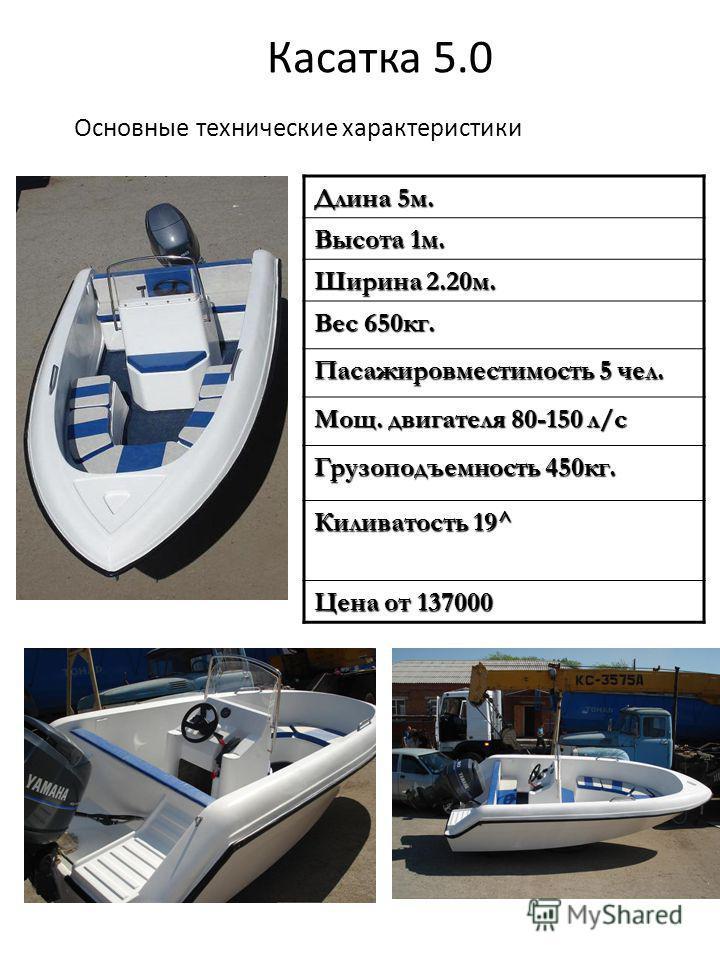 Касатка 5.0 Основные технические характеристики Длина 5 м. Высота 1 м. Ширина 2.20 м. Вес 650 кг. Пасажировместимость 5 чел. Мощ. двигателя 80-150 л/с Грузоподъемность 450 кг. Киливатость 19^ Цена от 137000
