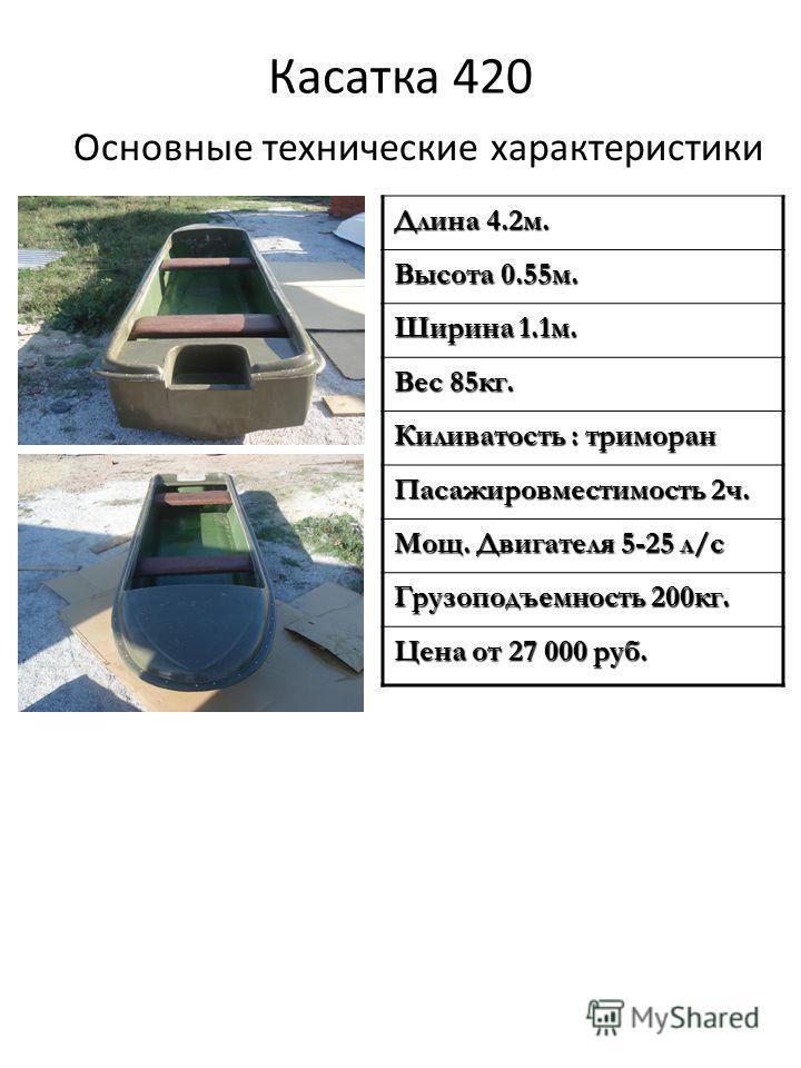 Касатка 420 Основные технические характеристики Длина 4.2 м. Высота 0.55 м. Ширина 1.1 м. Вес 85 кг. Киливатость : тримаран Пасажировместимость 2 ч. Мощ. Двигателя 5-25 л/с Грузоподъемность 200 кг. Цена от 27 000 руб.