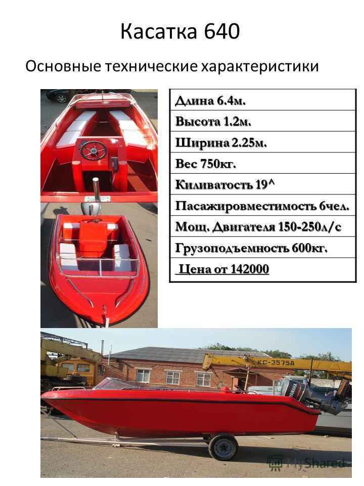 Касатка 640 Основные технические характеристики Длина 6.4 м. Высота 1.2 м. Ширина 2.25 м. Вес 750 кг. Киливатость 19^ Пасажировместимость 6 чел. Мощ. Двигателя 150-250 л/с Грузоподъемность 600 кг. Цена от 142000 Цена от 142000