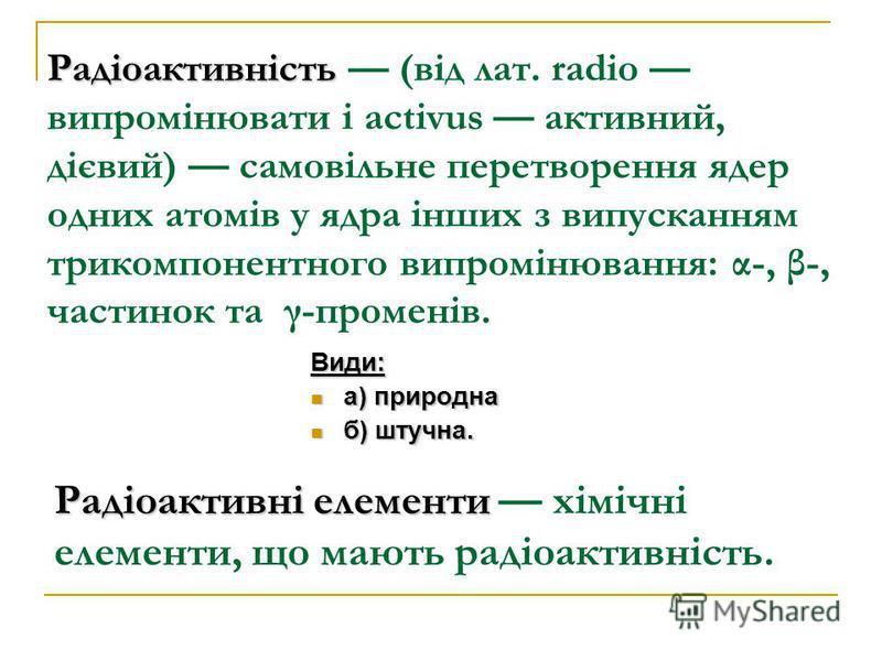 Радіоактивність Радіоактивність (від лат. radio випромінювати і activus активний, дієвий) самовільне перетворення ядер одних атомів у ядра інших з випусканням трикомпонентного випромінювання: α-, β-, частинок та γ-променів. Види: а) природна а) приро