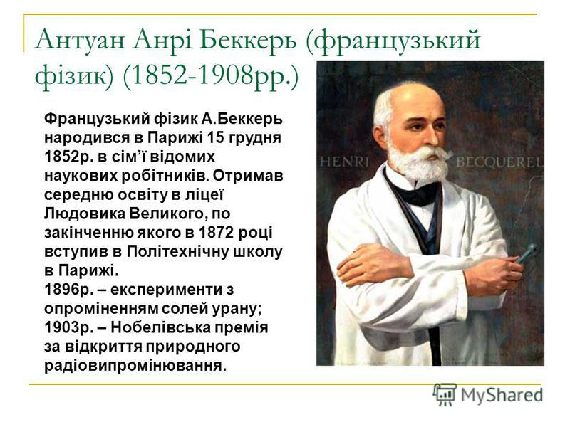 Антуан Анрі Беккерь (французький фізик) (1852-1908рр.) Французький фізик А.Беккерь народився в Парижі 15 грудня 1852р. в сімї відомих наукових робітників. Отримав середню освіту в ліцеї Людовика Великого, по закінченню якого в 1872 році вступив в Пол
