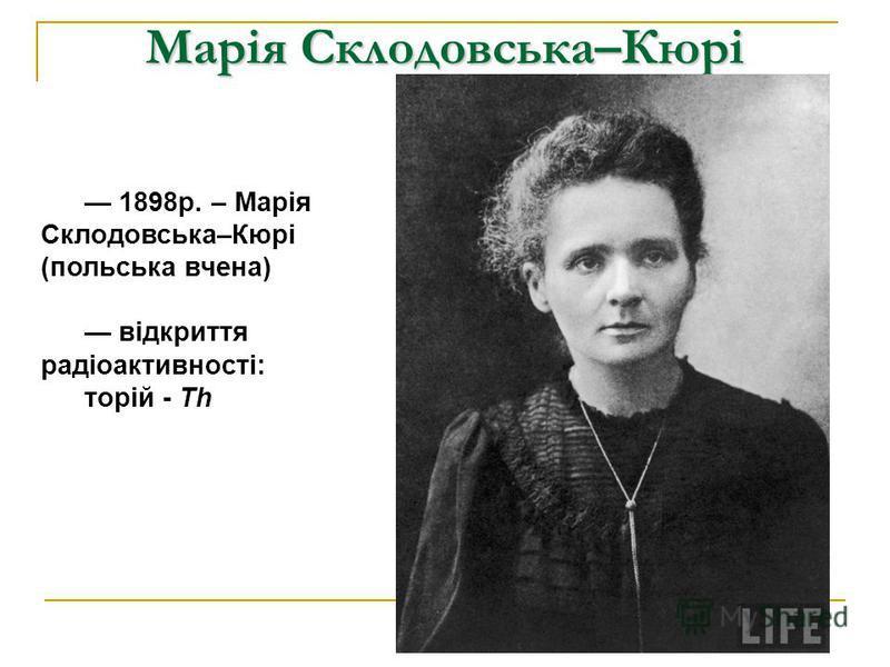 Марія Склодовська–Кюрі 1898р. – Марія Склодовська–Кюрі (польська вчена) відкриття радіоактивності: торій - Th
