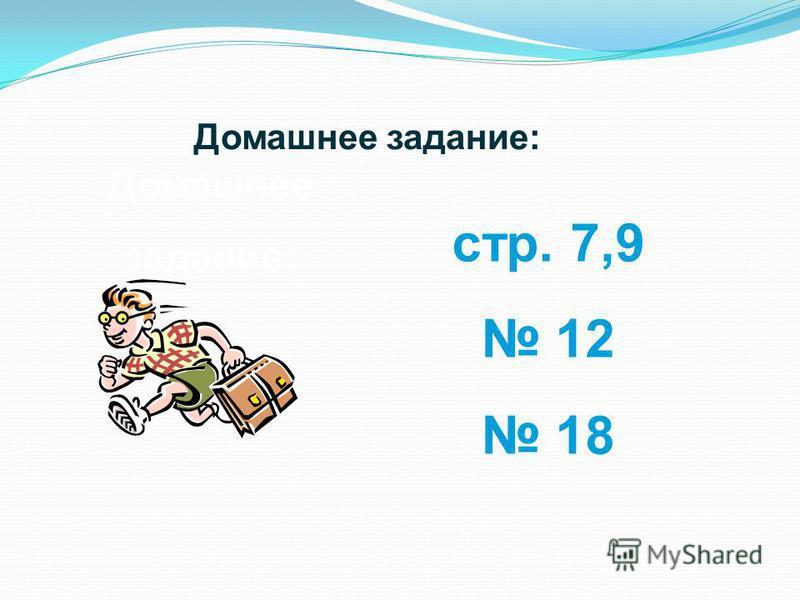Домашнее задание: стр. 7,9 12 18 Домашнее задание: