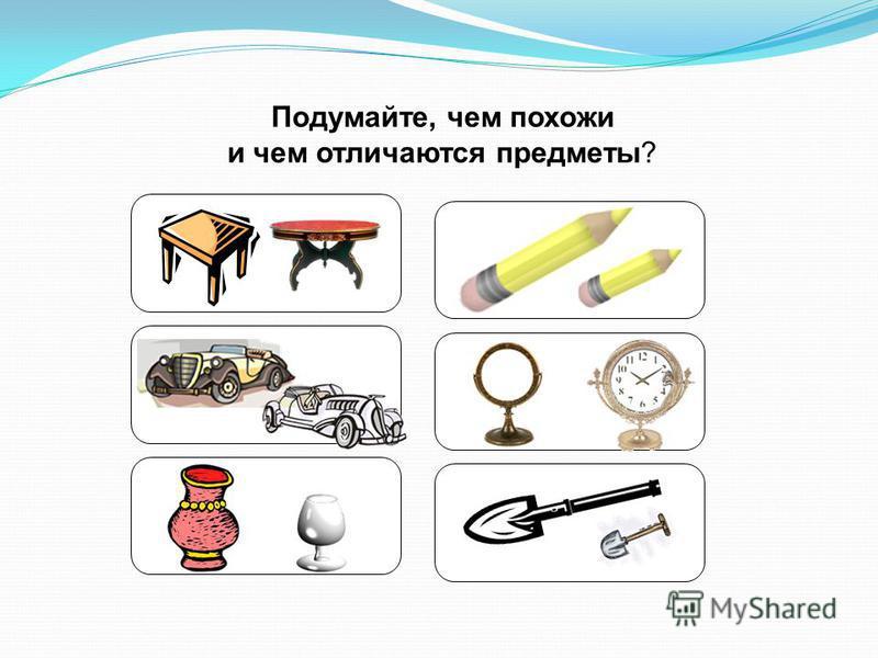 Подумайте, чем похожи и чем отличаются предметы?
