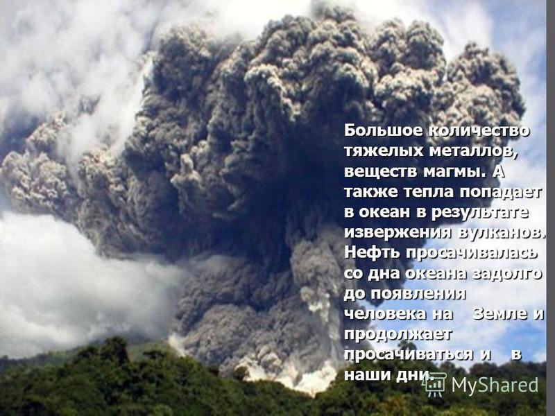 Большое количество тяжелых металлов, веществ магмы. А также тепла попадает в океан в результате извержения вулканов. Нефть просачивалась со дна океана задолго до появления человека на Земле и продолжает просачиваться и в наши дни.