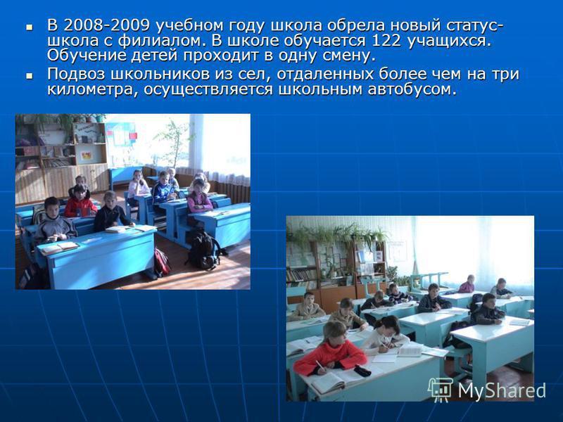 В 2008-2009 учебном году школа обрела новый статус- школа с филиалом. В школе обучается 122 учащихся. Обучение детей проходит в одну смену. В 2008-2009 учебном году школа обрела новый статус- школа с филиалом. В школе обучается 122 учащихся. Обучение