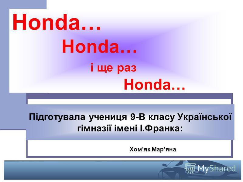 Honda… Honda… і ще раз Honda… Підготувала учениця 9-В класу Української гімназії імені І.Франка: Хомяк Маряна