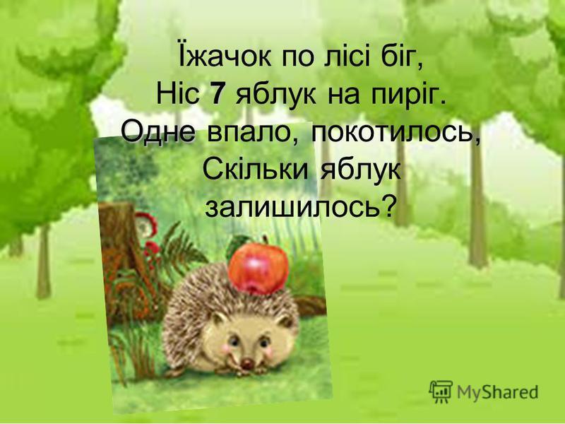 7 Одне Їжачок по лісі біг, Ніс 7 яблук на пиріг. Одне впало, покотилось, Скільки яблук залишилось?