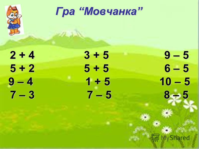 Гра Мовчанка 2 + 4 3 + 5 9 – 5 5 + 2 5 + 5 6 – 5 9 – 4 1 + 5 10 – 5 7 – 3 7 – 5 8 – 5