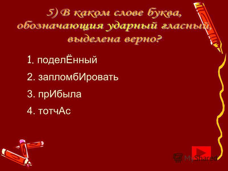 1. поделЁнный 2. запломб Ировать 3. пр Ибыла 4. тотч Ас
