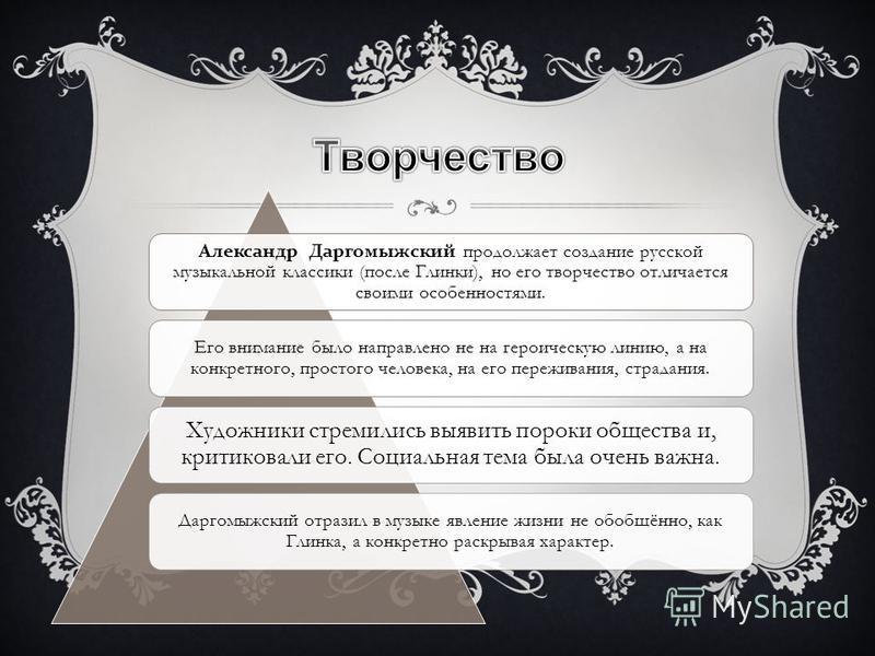 Александр Даргомыжесткий продолжает создание русской музыкальной классики (после Глинки), но его творчество отличается своими особенностями. Его внимание было направлено не на героическую линию, а на конкретного, простого человека, на его переживания