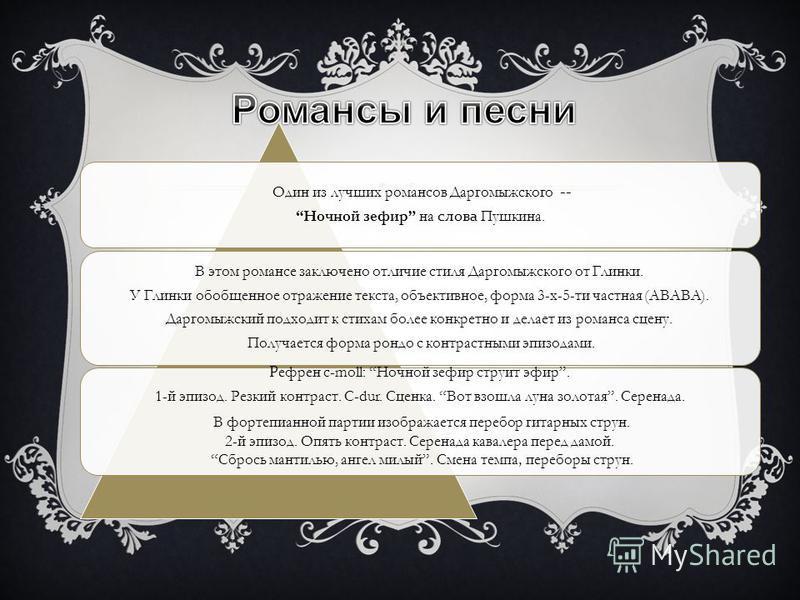 Один из лучших романсов Даргомыжского -- Ночной зефир на слова Пушкина. В этом романсе заключено отличие стиля Даргомыжского от Глинки. У Глинки обобщенное отражение текста, объективное, форма 3-х-5-ти частная (АВАВА). Даргомыжесткий подходит к стиха
