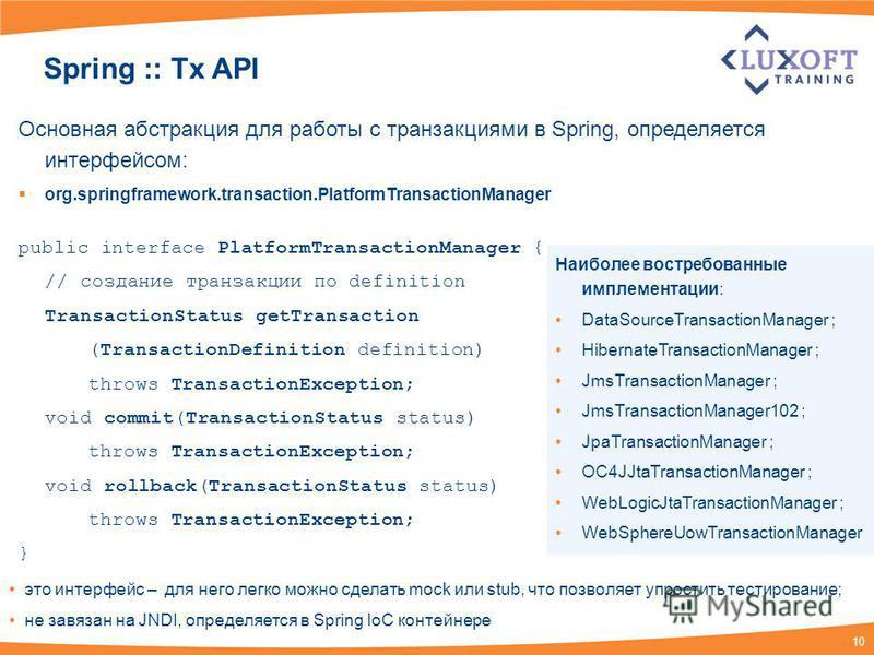 10 Spring :: Tx API Основная абстракция для работы с транзакциями в Spring, определяется интерфейсом: org.springframework.transaction.PlatformTransactionManager public interface PlatformTransactionManager { // создание транзакции по definition Transa