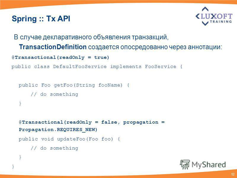 12 Spring :: Tx API В случае декларативного объявления транзакций, TransactionDefinition создается опосредованно через аннотации: @Transactional(readOnly = true) public class DefaultFooService implements FooService { public Foo getFoo(String fooName)
