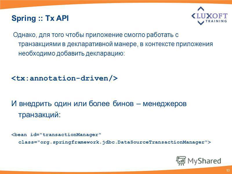 13 Spring :: Tx API Однако, для того чтобы приложение смогло работать с транзакциями в декларативной манере, в контексте приложения необходимо добавить декларацию: И внедрить один или более бинов – менеджеров транзакций: