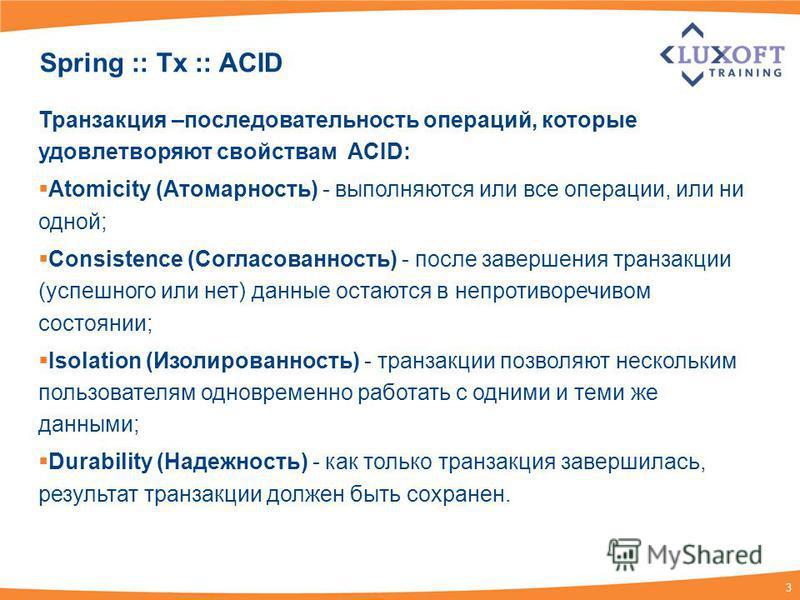 3 Spring :: Tx :: ACID Транзакция –последовательность операций, которые удовлетворяют свойствам ACID: Atomicity (Атомарность) - выполняются или все операции, или ни одной; Consistence (Согласованность) - после завершения транзакции (успешного или нет