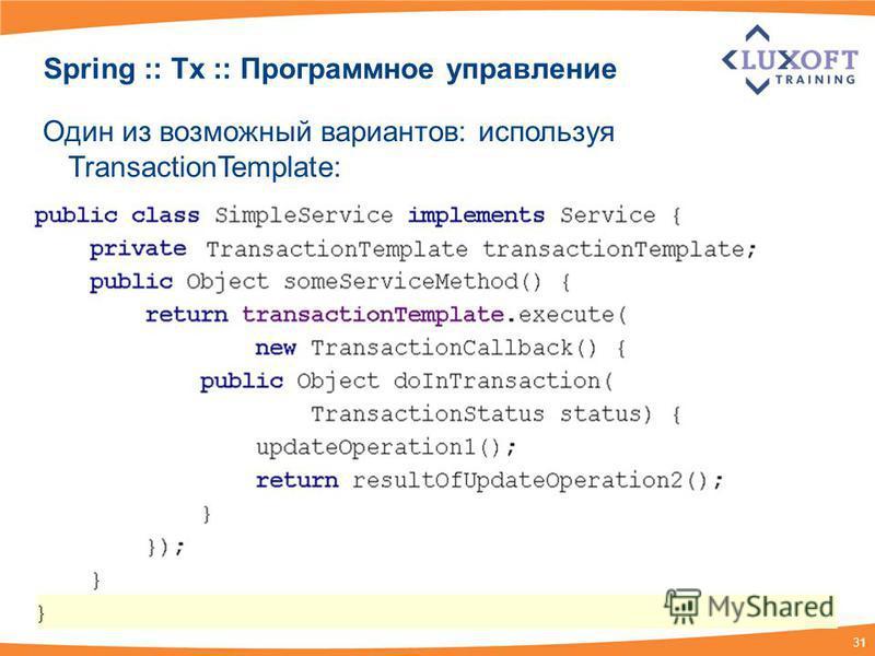 31 Spring :: Tx :: Программное управление Один из возможный вариантов: используя TransactionTemplate: