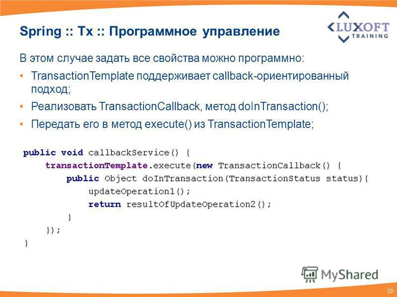 33 Spring :: Tx :: Программное управление В этом случае задать все свойства можно программно: TransactionTemplate поддерживает callback-ориентированный подход; Реализовать TransactionCallback, метод doInTransaction(); Передать его в метод execute() и