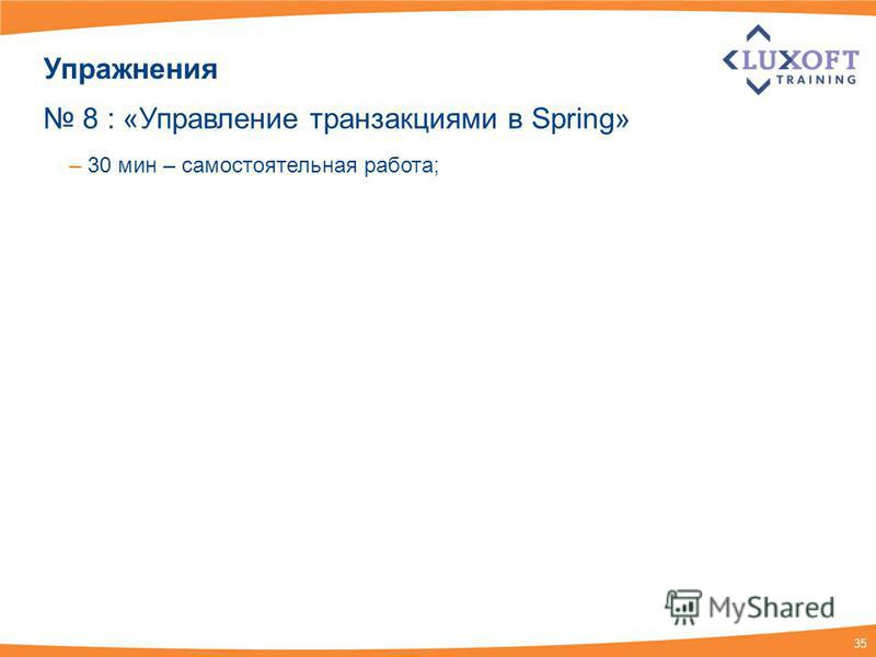 35 Упражнения 8 : «Управление транзакциями в Spring» – 30 мин – самостоятельная работа;