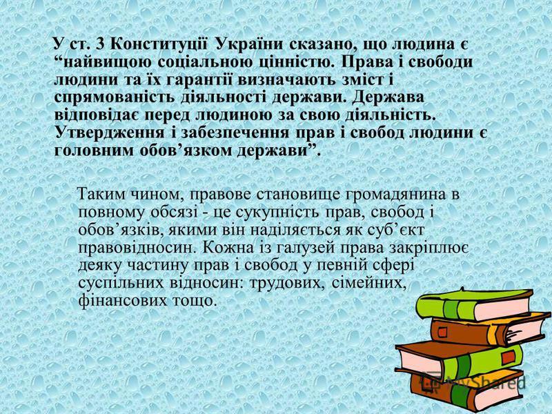 У ст. 3 Конституції України сказано, що людина є найвищою соціальною цінністю. Права і свободи людини та їх гарантії визначають зміст і спрямованість діяльності держави. Держава відповідає перед людиною за свою діяльність. Утвердження і забезпечення